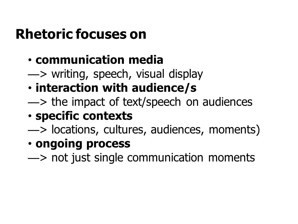 Rhetoric focuses on communication media — > writing, speech, visual display interaction with audience/s — > the impact of text/speech on audiences specific contexts — > locations, cultures, audiences, moments) ongoing process — > not just single communication moments