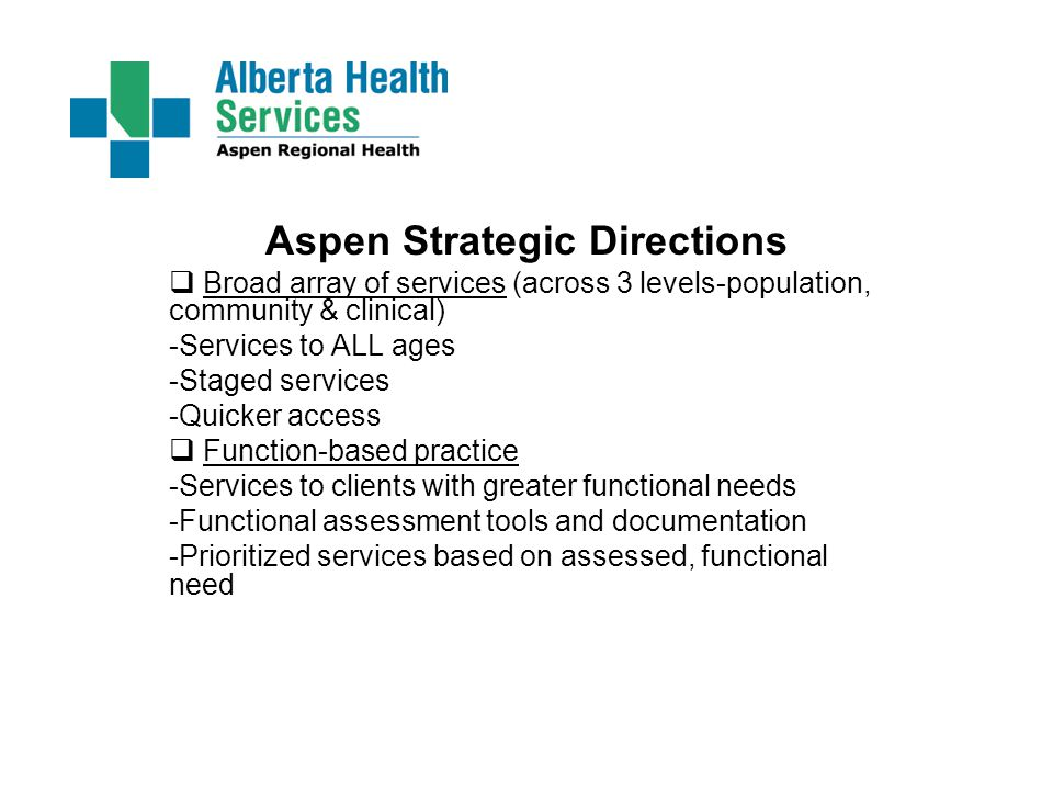 Aspen Strategic Directions  Broad array of services (across 3 levels-population, community & clinical) -Services to ALL ages -Staged services -Quicker access  Function-based practice -Services to clients with greater functional needs -Functional assessment tools and documentation -Prioritized services based on assessed, functional need