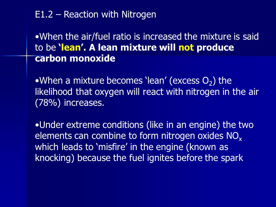 E1.2 – Rich vs Lean An engine that runs 'rich' will produce a lot of power, but with poor fuel consumption and high emissions of CO and VOC's An engine that runs 'lean' will produce less power, less CO and VOC's, consume less fuel, but may produce more nitrogen oxides.