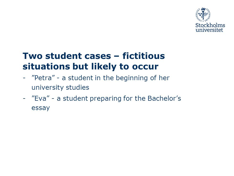 Two student cases – fictitious situations but likely to occur - Petra - a student in the beginning of her university studies - Eva - a student preparing for the Bachelor's essay