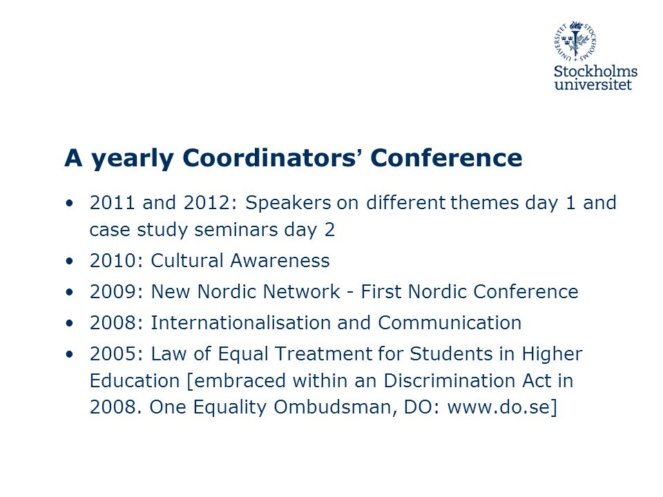 A yearly Coordinators' Conference 2011 and 2012: Speakers on different themes day 1 and case study seminars day 2 2010: Cultural Awareness 2009: New Nordic Network - First Nordic Conference 2008: Internationalisation and Communication 2005: Law of Equal Treatment for Students in Higher Education [embraced within an Discrimination Act in 2008.