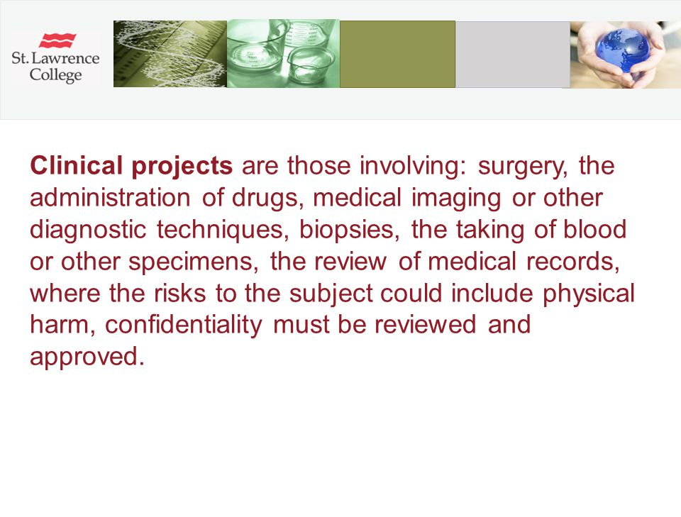 Clinical projects are those involving: surgery, the administration of drugs, medical imaging or other diagnostic techniques, biopsies, the taking of blood or other specimens, the review of medical records, where the risks to the subject could include physical harm, confidentiality must be reviewed and approved.