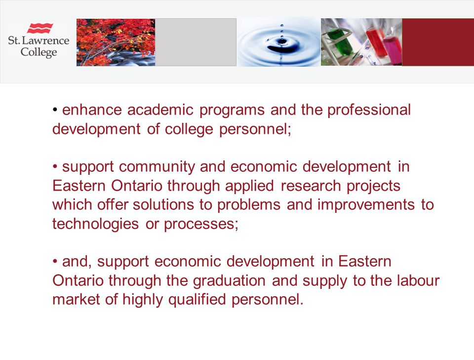 enhance academic programs and the professional development of college personnel; support community and economic development in Eastern Ontario through applied research projects which offer solutions to problems and improvements to technologies or processes; and, support economic development in Eastern Ontario through the graduation and supply to the labour market of highly qualified personnel.