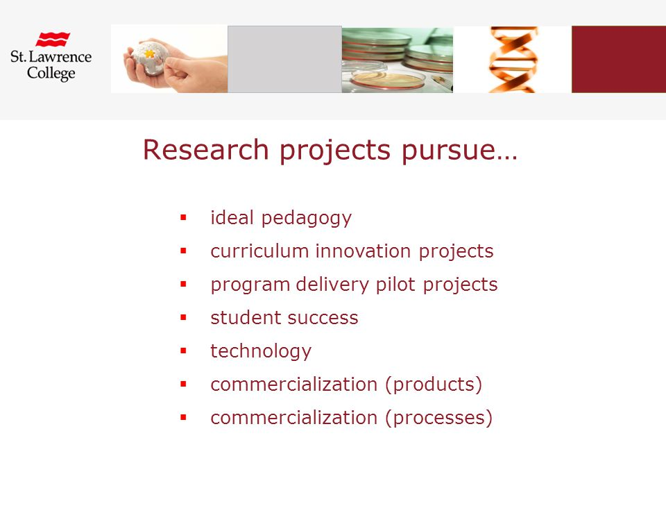Research projects pursue…  ideal pedagogy  curriculum innovation projects  program delivery pilot projects  student success  technology  commercialization (products)  commercialization (processes)