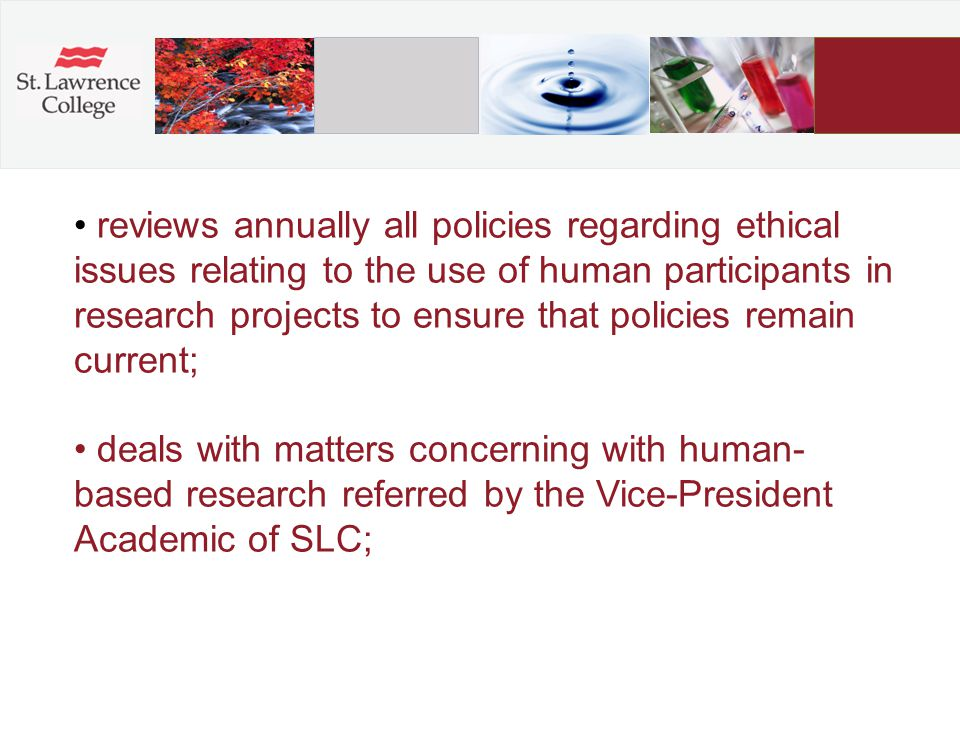reviews annually all policies regarding ethical issues relating to the use of human participants in research projects to ensure that policies remain current; deals with matters concerning with human- based research referred by the Vice-President Academic of SLC;
