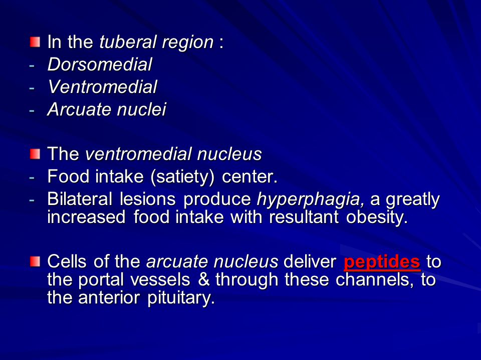 In the tuberal region : - Dorsomedial - Ventromedial - Arcuate nuclei The ventromedial nucleus - Food intake (satiety) center. - Bilateral lesions pro