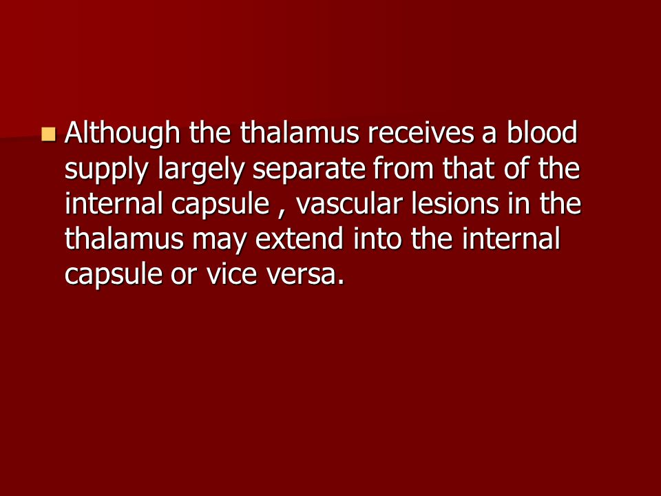 Although the thalamus receives a blood supply largely separate from that of the internal capsule, vascular lesions in the thalamus may extend into the