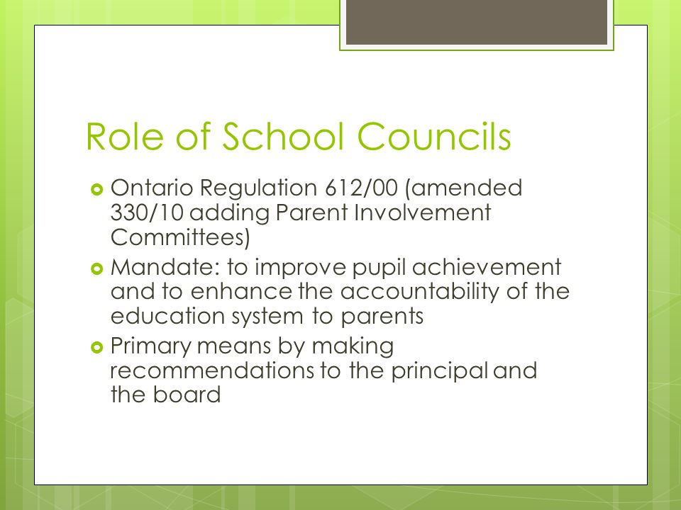 Role of School Councils  Ontario Regulation 612/00 (amended 330/10 adding Parent Involvement Committees)  Mandate: to improve pupil achievement and to enhance the accountability of the education system to parents  Primary means by making recommendations to the principal and the board