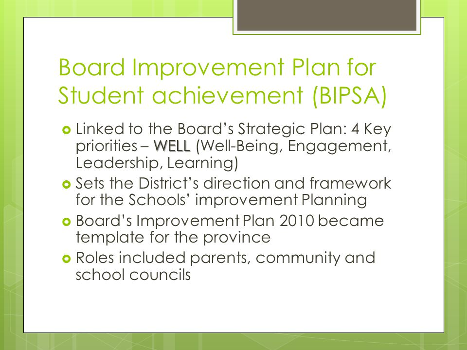 Board Improvement Plan for Student achievement (BIPSA) WELL  Linked to the Board's Strategic Plan: 4 Key priorities – WELL (Well-Being, Engagement, Leadership, Learning)  Sets the District's direction and framework for the Schools' improvement Planning  Board's Improvement Plan 2010 became template for the province  Roles included parents, community and school councils
