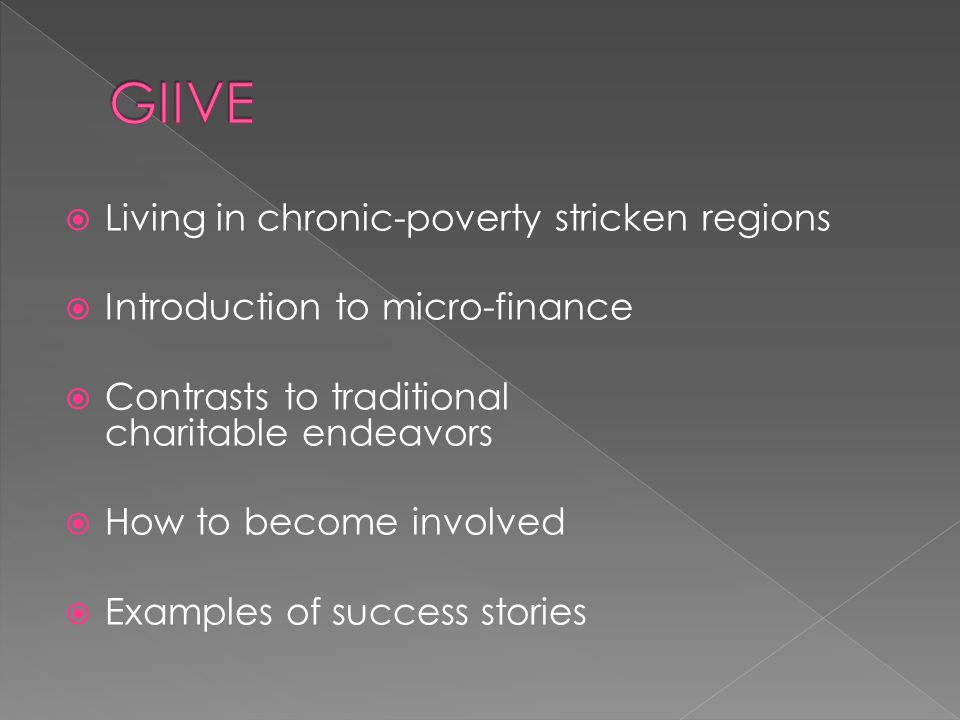  Living in chronic-poverty stricken regions  Introduction to micro-finance  Contrasts to traditional charitable endeavors  How to become involved  Examples of success stories