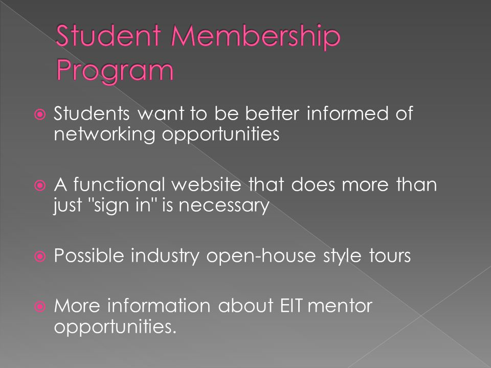  Students want to be better informed of networking opportunities  A functional website that does more than just sign in is necessary  Possible industry open-house style tours  More information about EIT mentor opportunities.