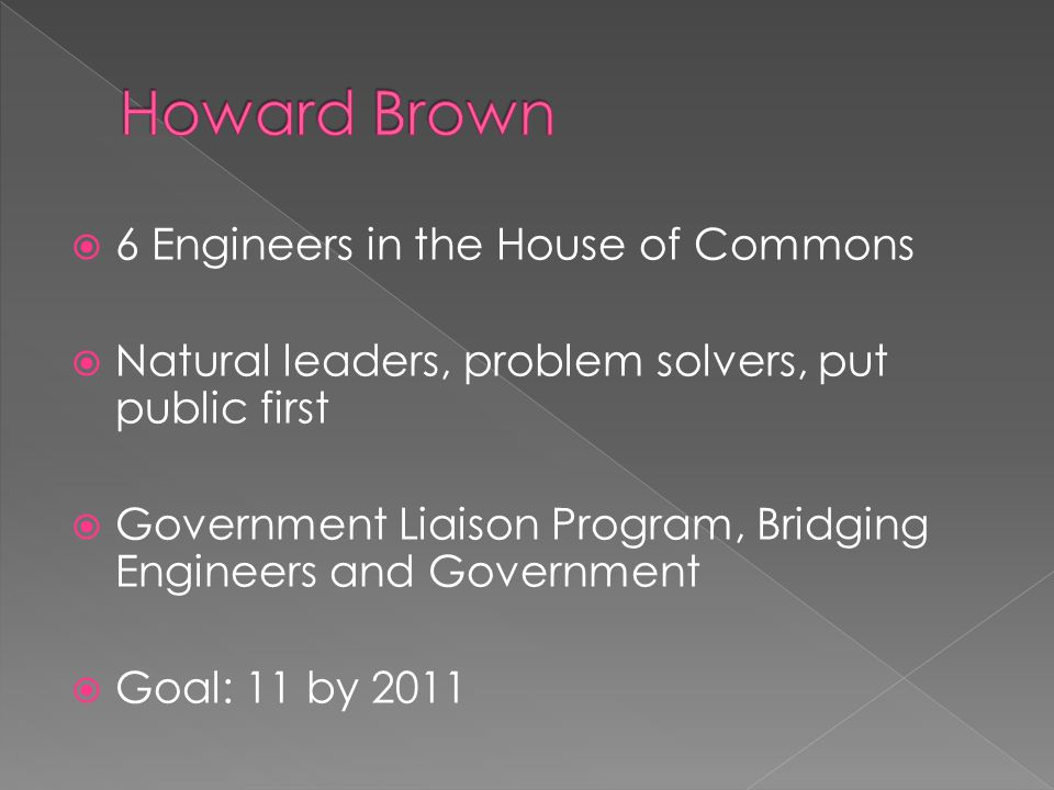  6 Engineers in the House of Commons  Natural leaders, problem solvers, put public first  Government Liaison Program, Bridging Engineers and Government  Goal: 11 by 2011