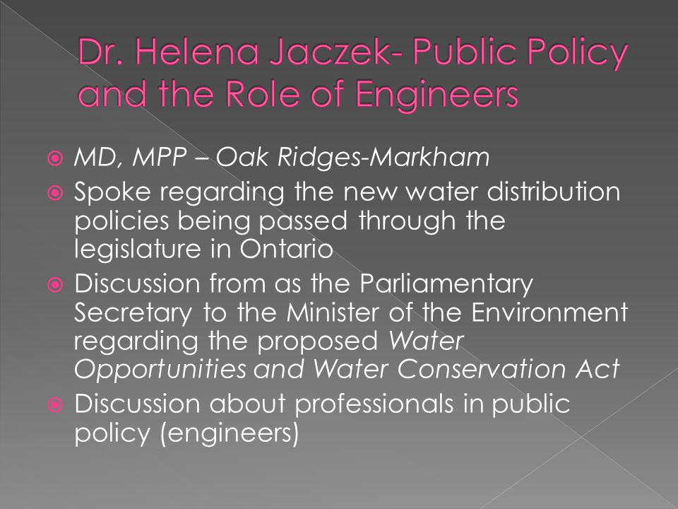  MD, MPP – Oak Ridges-Markham  Spoke regarding the new water distribution policies being passed through the legislature in Ontario  Discussion from as the Parliamentary Secretary to the Minister of the Environment regarding the proposed Water Opportunities and Water Conservation Act  Discussion about professionals in public policy (engineers)