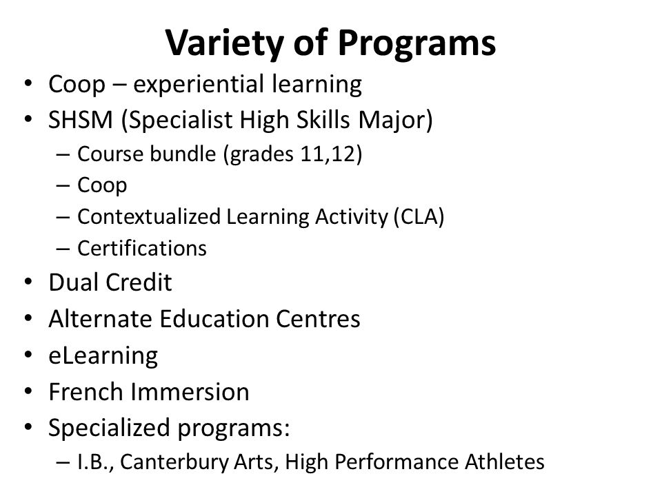 Variety of Programs Coop – experiential learning SHSM (Specialist High Skills Major) – Course bundle (grades 11,12) – Coop – Contextualized Learning Activity (CLA) – Certifications Dual Credit Alternate Education Centres eLearning French Immersion Specialized programs: – I.B., Canterbury Arts, High Performance Athletes