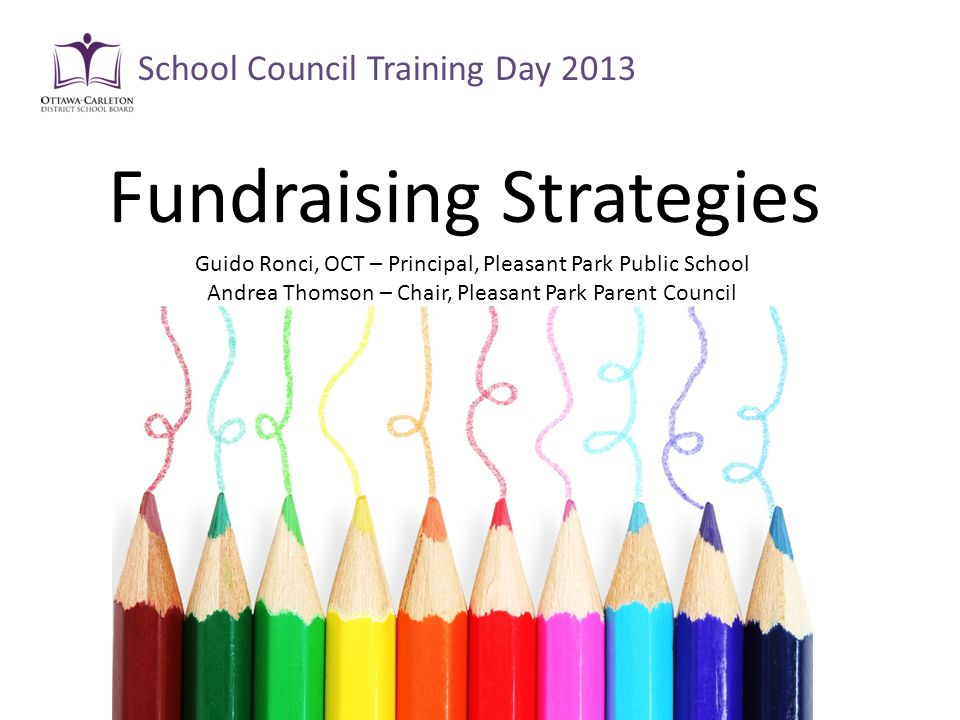 Fundraising Strategies School Council Training Day 2013 Guido Ronci, OCT – Principal, Pleasant Park Public School Andrea Thomson – Chair, Pleasant Park Parent Council