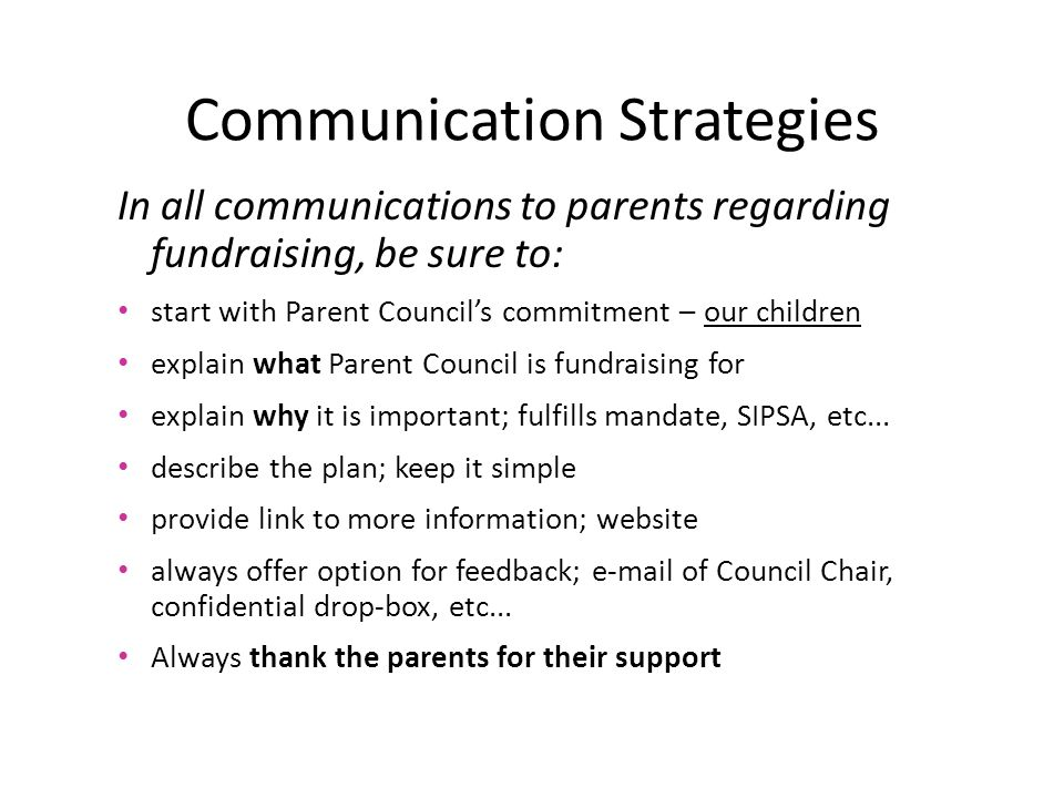 Communication Strategies In all communications to parents regarding fundraising, be sure to: start with Parent Council's commitment – our children explain what Parent Council is fundraising for explain why it is important; fulfills mandate, SIPSA, etc...