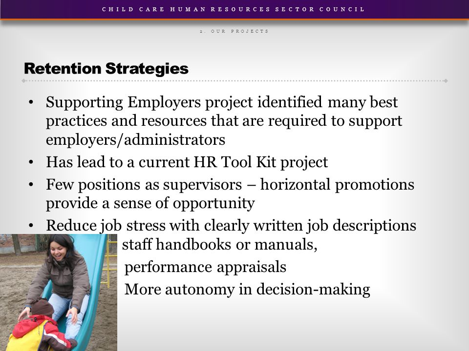 CHILD CARE HUMAN RESOURCES SECTOR COUNCIL Retention Strategies Supporting Employers project identified many best practices and resources that are required to support employers/administrators Has lead to a current HR Tool Kit project Few positions as supervisors – horizontal promotions provide a sense of opportunity Reduce job stress with clearly written job descriptions descriptio staff handbooks or manuals, performance appraisals More autonomy in decision-making 2.