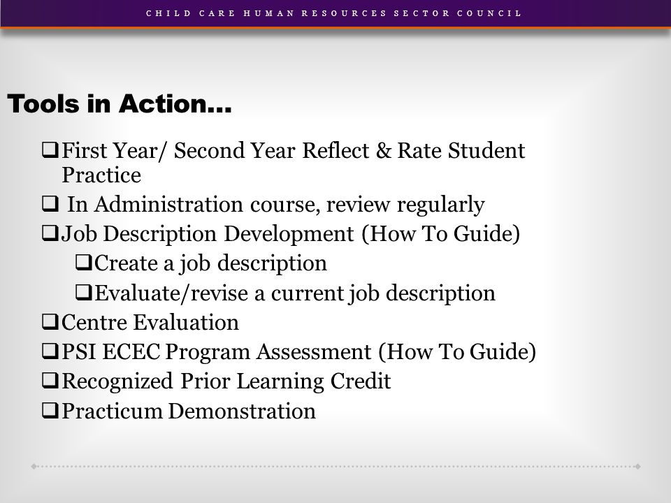 Tools in Action…  First Year/ Second Year Reflect & Rate Student Practice  In Administration course, review regularly  Job Description Development (How To Guide)  Create a job description  Evaluate/revise a current job description  Centre Evaluation  PSI ECEC Program Assessment (How To Guide)  Recognized Prior Learning Credit  Practicum Demonstration