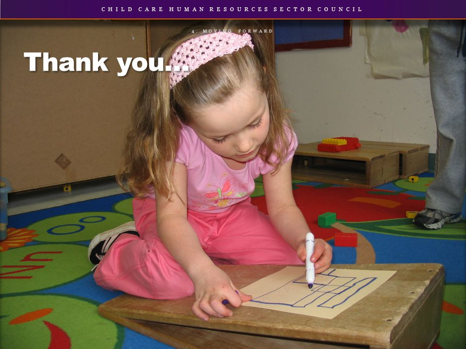 CHILD CARE HUMAN RESOURCES SECTOR COUNCIL Thank you… 4. MOVING FORWARD