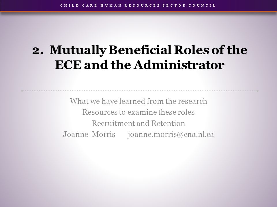 CHILD CARE HUMAN RESOURCES SECTOR COUNCIL 2. Mutually Beneficial Roles of the ECE and the Administrator What we have learned from the research Resourc