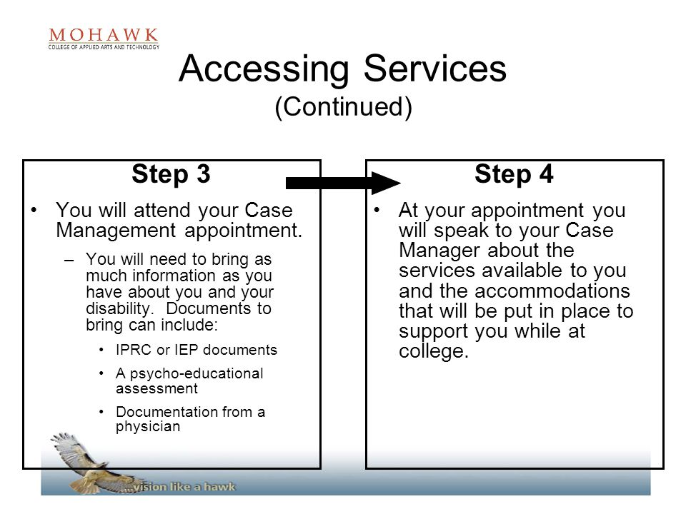 Accessing Services (Continued) Step 3 You will attend your Case Management appointment. –You will need to bring as much information as you have about
