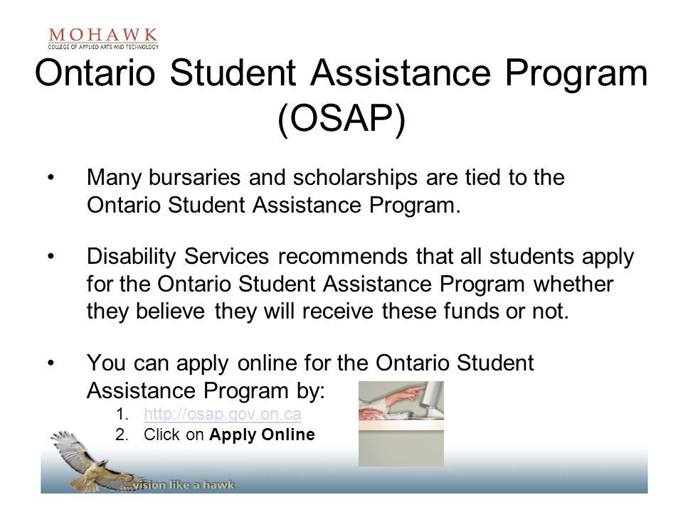 Ontario Student Assistance Program (OSAP) Many bursaries and scholarships are tied to the Ontario Student Assistance Program. Disability Services reco