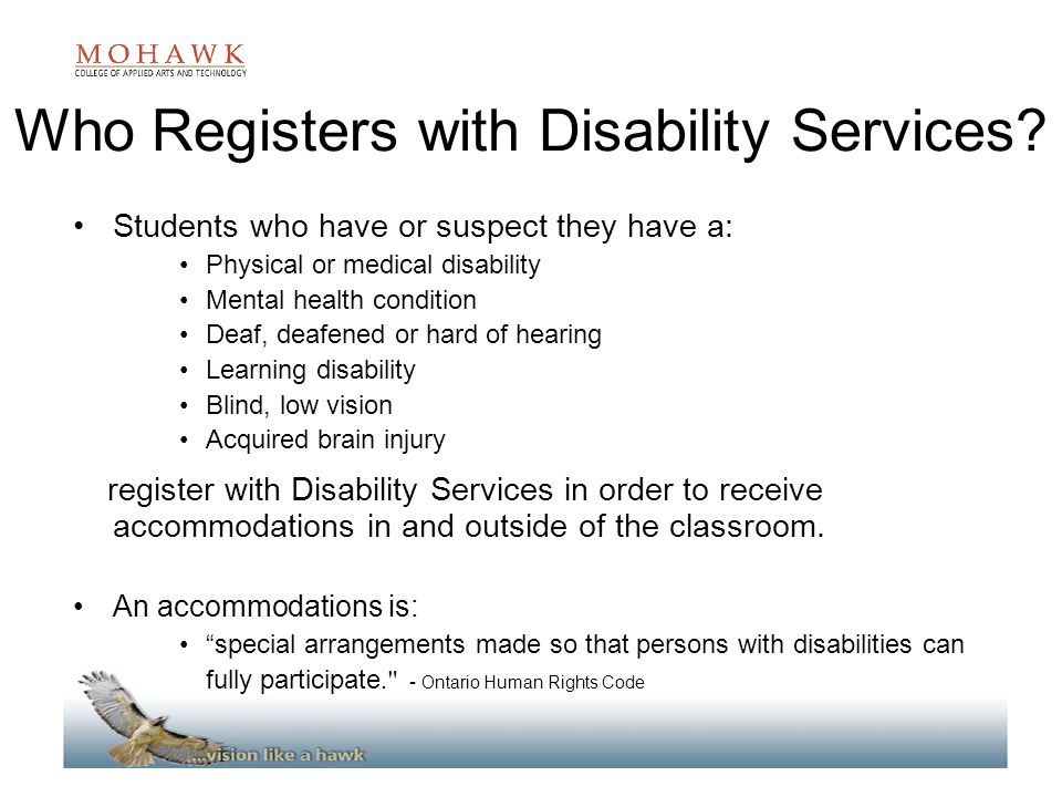 Who Registers with Disability Services? Students who have or suspect they have a: Physical or medical disability Mental health condition Deaf, deafene
