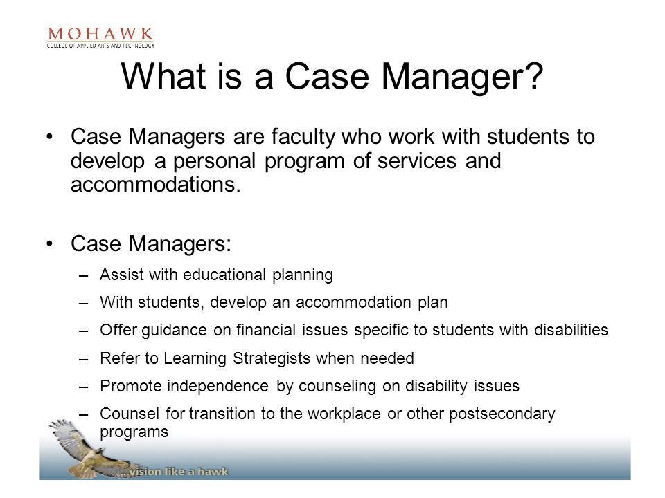 What is a Case Manager? Case Managers are faculty who work with students to develop a personal program of services and accommodations. Case Managers: