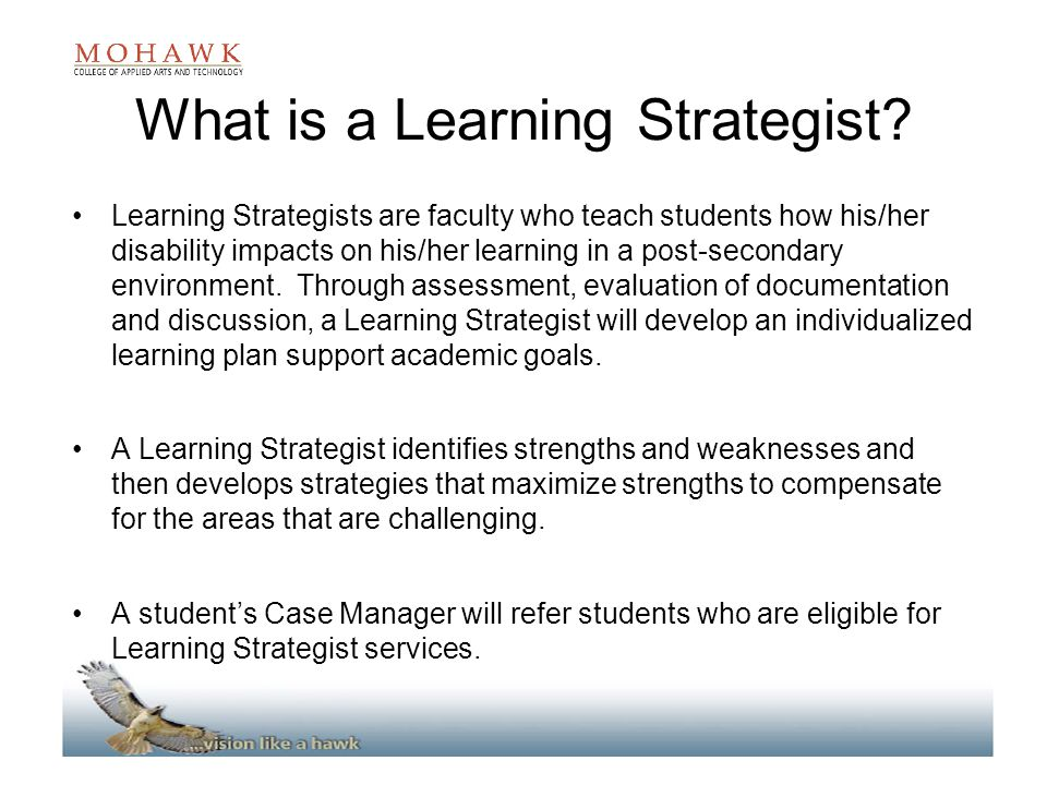 What is a Learning Strategist? Learning Strategists are faculty who teach students how his/her disability impacts on his/her learning in a post-second