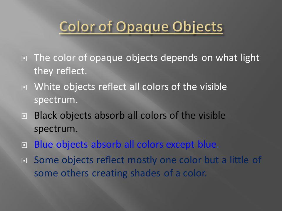  The color of opaque objects depends on what light they reflect.  White objects reflect all colors of the visible spectrum.  Black objects absorb a