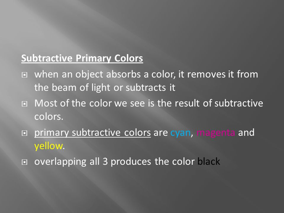 Subtractive Primary Colors  when an object absorbs a color, it removes it from the beam of light or subtracts it  Most of the color we see is the re