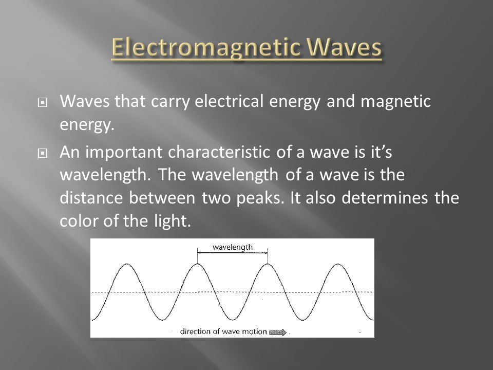  Waves that carry electrical energy and magnetic energy.  An important characteristic of a wave is it's wavelength. The wavelength of a wave is the