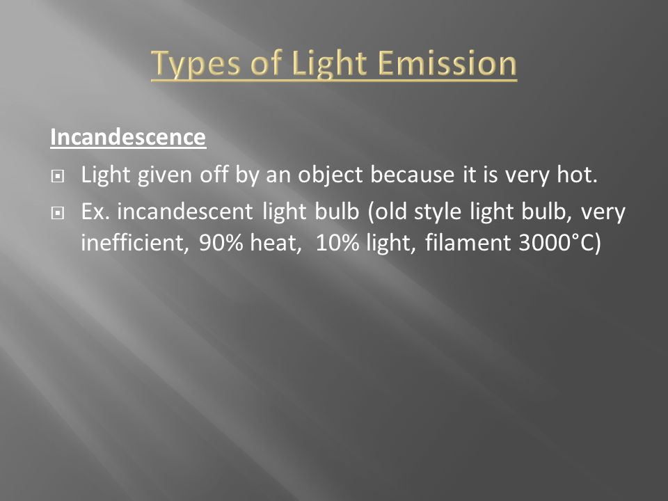 Incandescence  Light given off by an object because it is very hot.  Ex. incandescent light bulb (old style light bulb, very inefficient, 90% heat,
