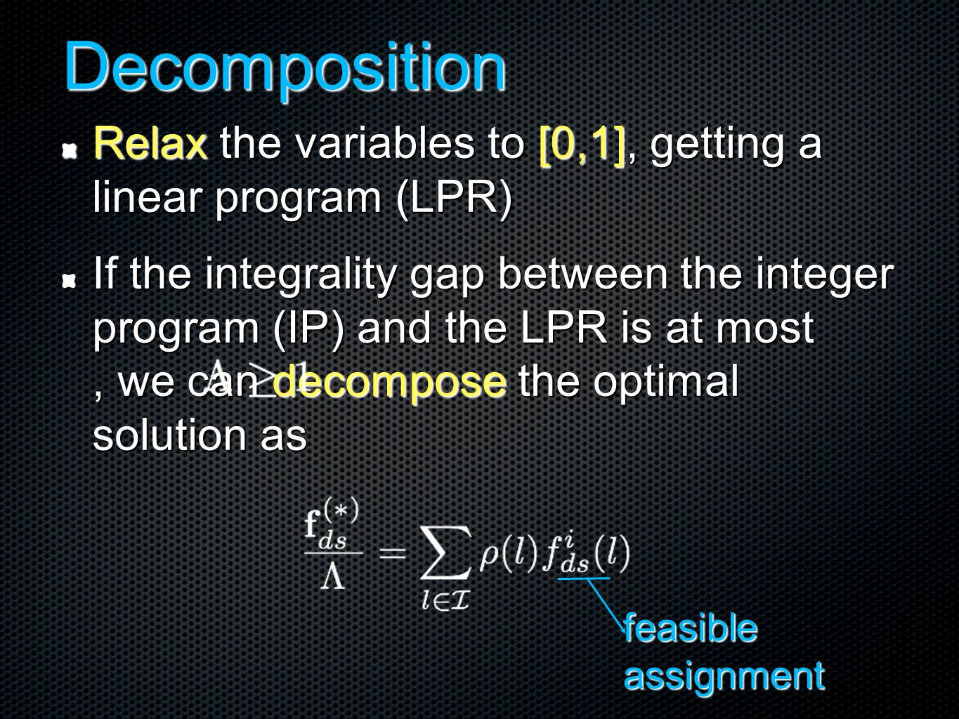 Decomposition Relax the variables to [0,1], getting a linear program (LPR) If the integrality gap between the integer program (IP) and the LPR is at most, we can decompose the optimal solution as feasible assignment