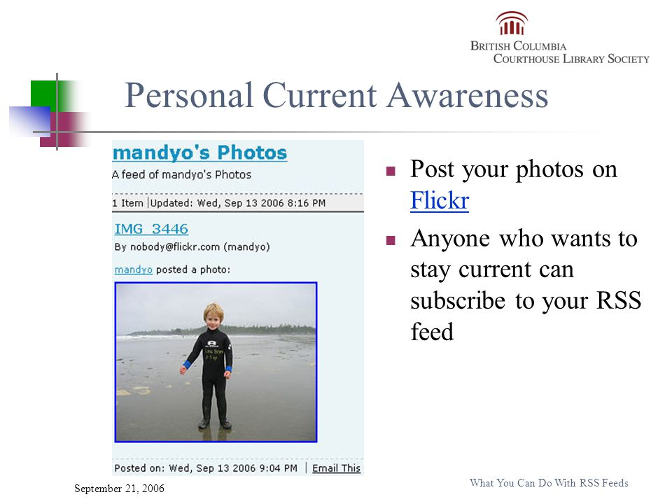 September 21, 2006 What You Can Do With RSS Feeds Personal Current Awareness Post your photos on Flickr Flickr Anyone who wants to stay current can subscribe to your RSS feed