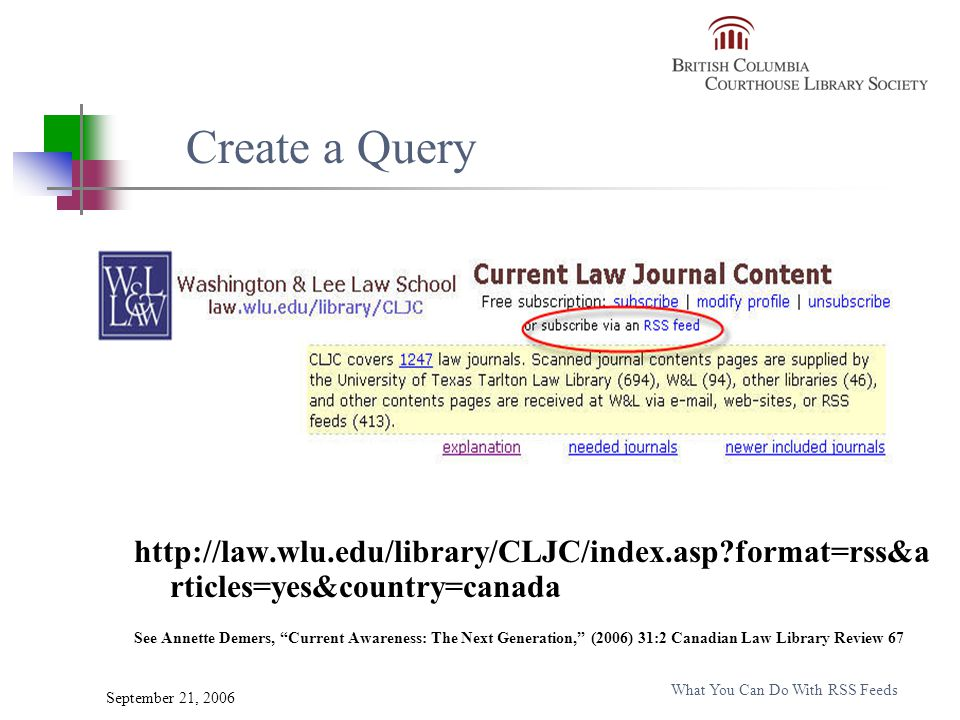 September 21, 2006 What You Can Do With RSS Feeds http://law.wlu.edu/library/CLJC/index.asp format=rss&a rticles=yes&country=canada See Annette Demers, Current Awareness: The Next Generation, (2006) 31:2 Canadian Law Library Review 67 Create a Query