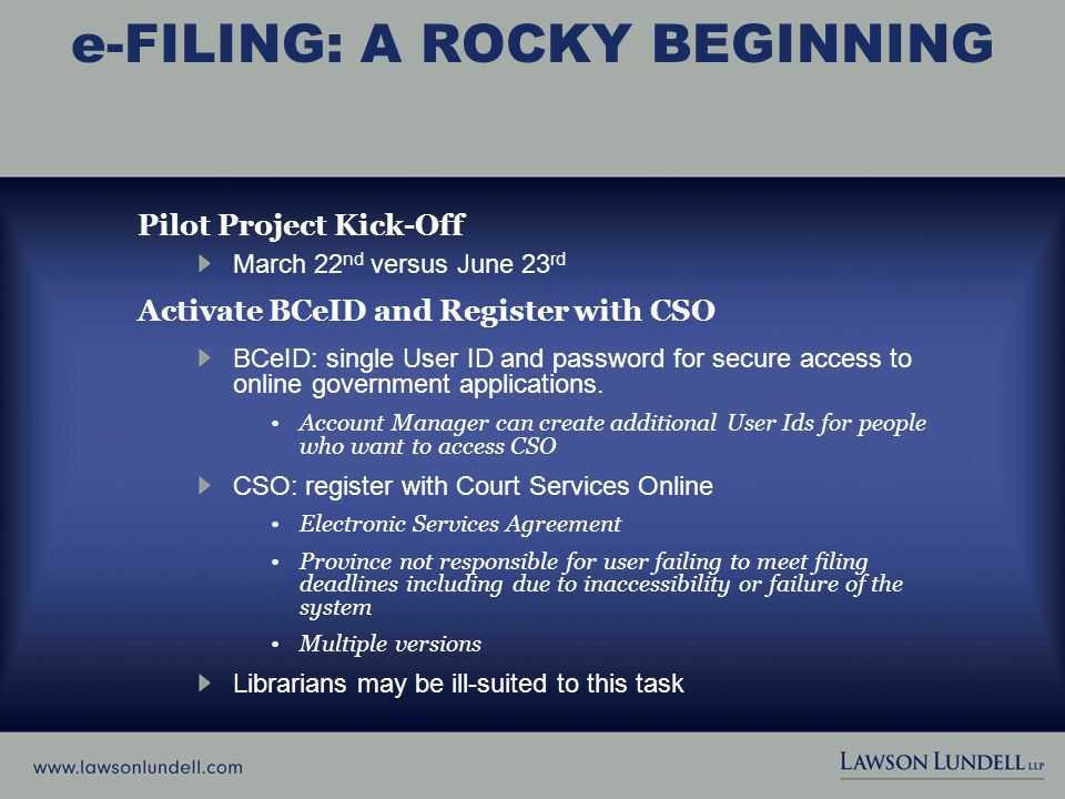 e-FILING: A ROCKY BEGINNING Pilot Project Kick-Off March 22 nd versus June 23 rd Activate BCeID and Register with CSO BCeID: single User ID and password for secure access to online government applications.