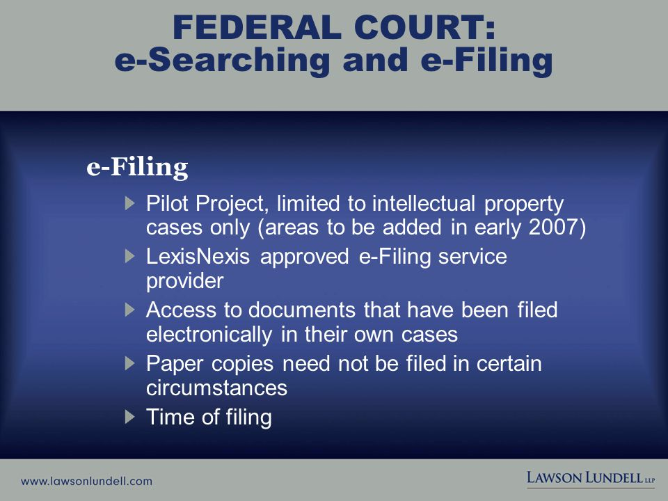 FEDERAL COURT: e-Searching and e-Filing e-Filing Pilot Project, limited to intellectual property cases only (areas to be added in early 2007) LexisNexis approved e-Filing service provider Access to documents that have been filed electronically in their own cases Paper copies need not be filed in certain circumstances Time of filing