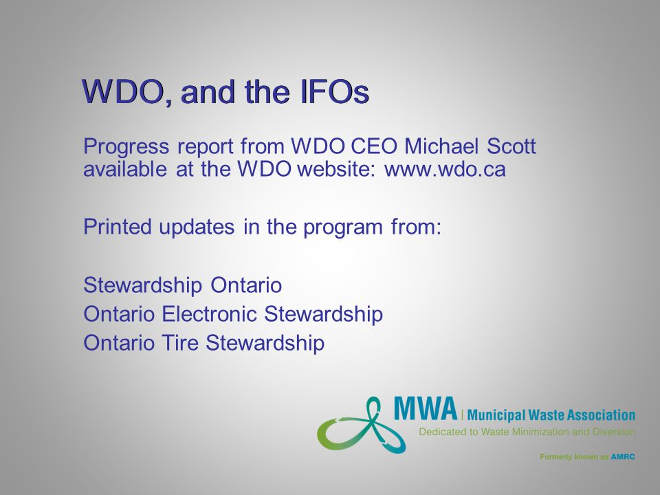 WDO, and the IFOs Progress report from WDO CEO Michael Scott available at the WDO website: www.wdo.ca Printed updates in the program from: Stewardship Ontario Ontario Electronic Stewardship Ontario Tire Stewardship
