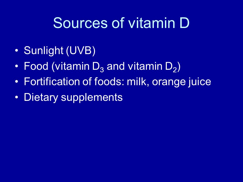 Sources of vitamin D Sunlight (UVB) Food (vitamin D 3 and vitamin D 2 ) Fortification of foods: milk, orange juice Dietary supplements