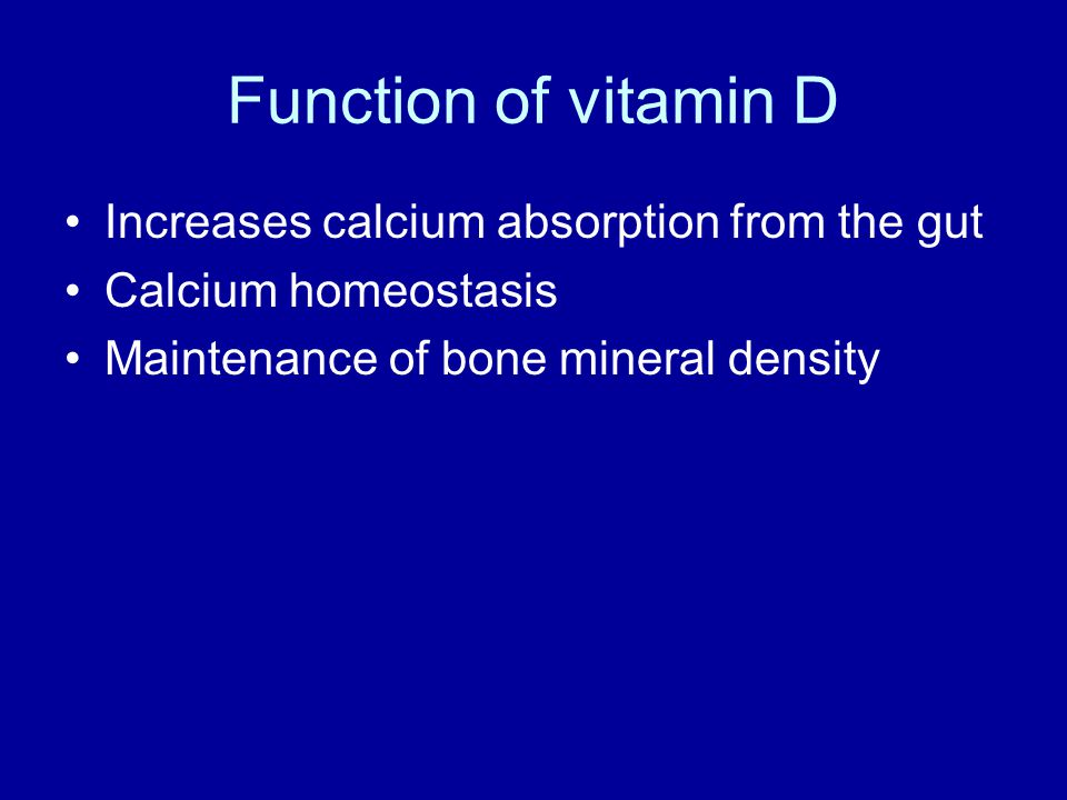 Function of vitamin D Increases calcium absorption from the gut Calcium homeostasis Maintenance of bone mineral density