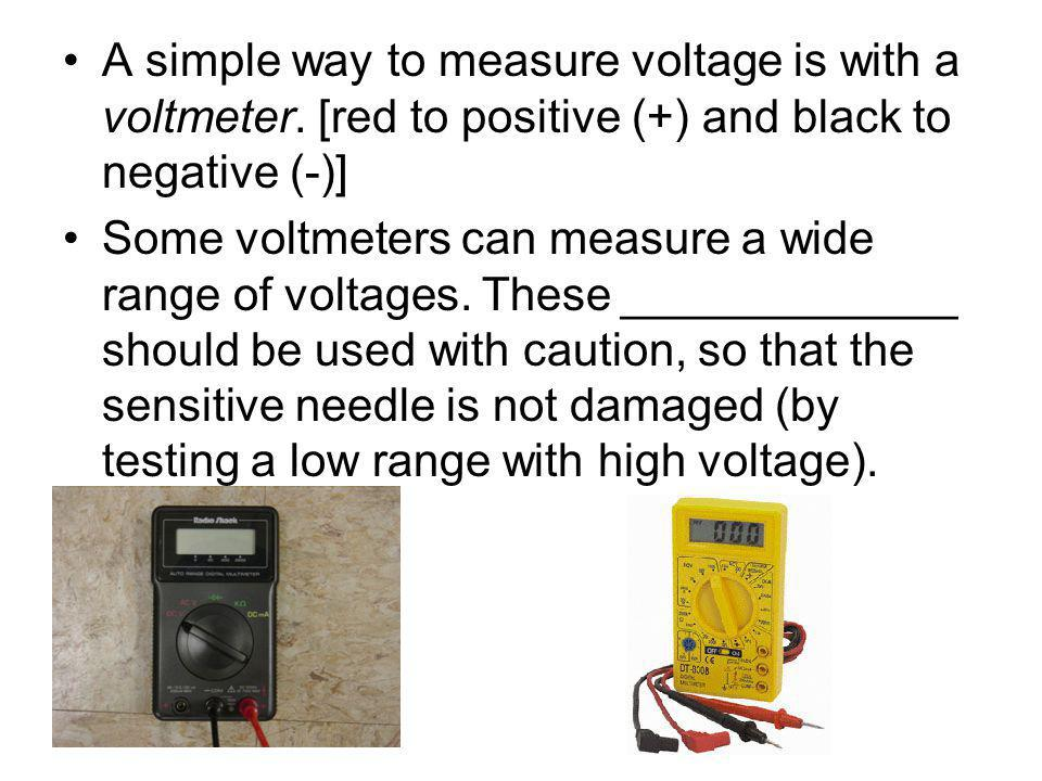 A simple way to measure voltage is with a voltmeter.