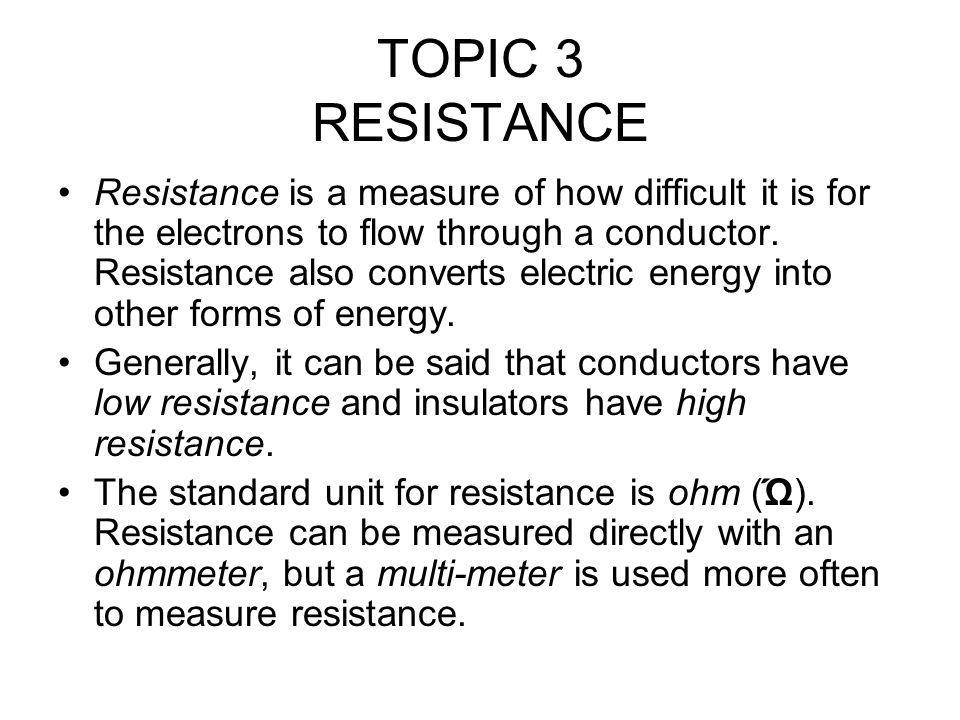 TOPIC 3 RESISTANCE Resistance is a measure of how difficult it is for the electrons to flow through a conductor.