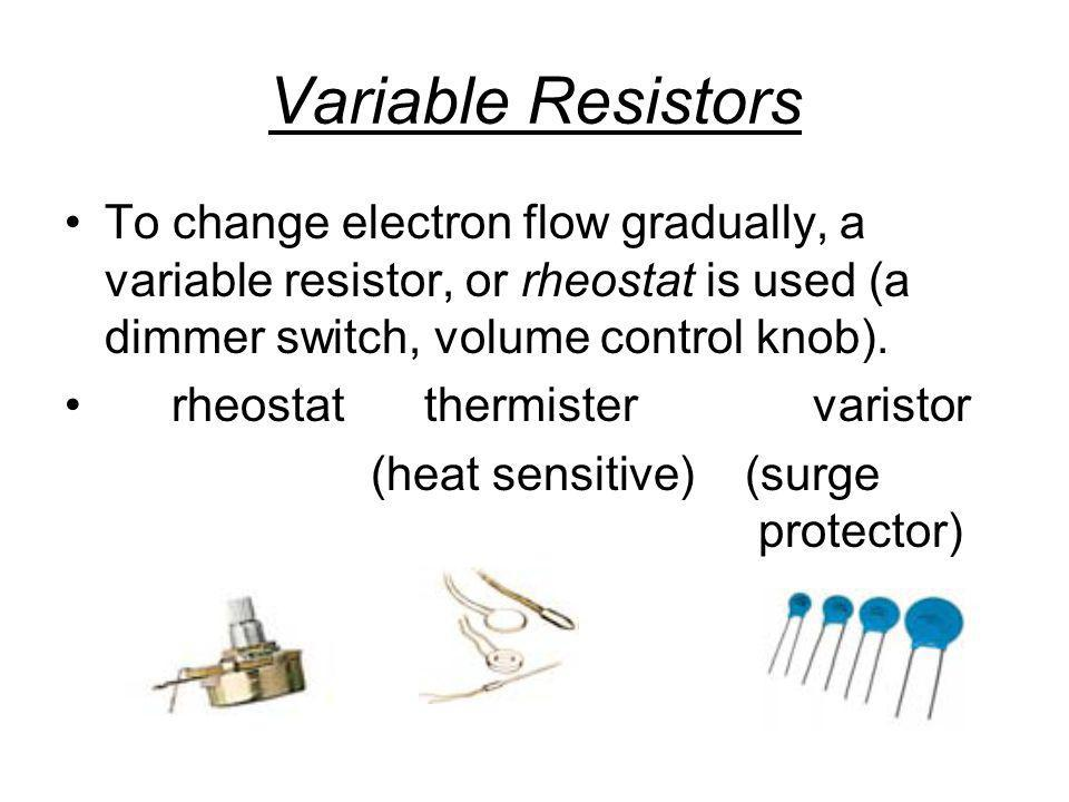Variable Resistors To change electron flow gradually, a variable resistor, or rheostat is used (a dimmer switch, volume control knob).