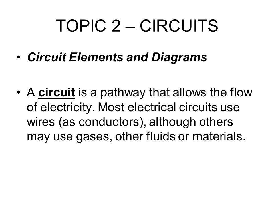 TOPIC 2 – CIRCUITS Circuit Elements and Diagrams A circuit is a pathway that allows the flow of electricity.