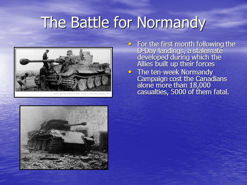 The Battle for Normandy For the first month following the D-Day landings, a stalemate developed during which the Allies built up their forces For the first month following the D-Day landings, a stalemate developed during which the Allies built up their forces The ten-week Normandy Campaign cost the Canadians alone more than 18,000 casualties, 5000 of them fatal.