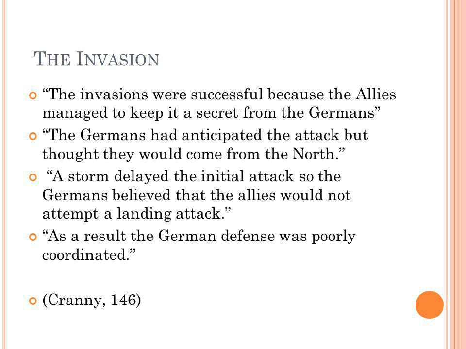 T HE I NVASION The invasions were successful because the Allies managed to keep it a secret from the Germans The Germans had anticipated the attack but thought they would come from the North. A storm delayed the initial attack so the Germans believed that the allies would not attempt a landing attack. As a result the German defense was poorly coordinated. (Cranny, 146)