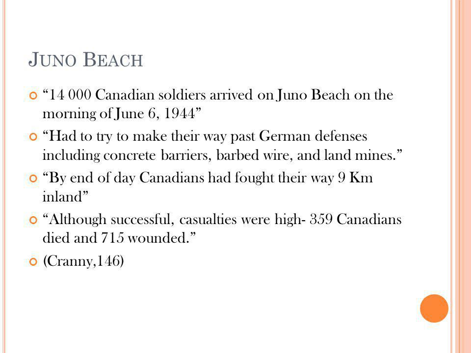 J UNO B EACH 14 000 Canadian soldiers arrived on Juno Beach on the morning of June 6, 1944 Had to try to make their way past German defenses including concrete barriers, barbed wire, and land mines. By end of day Canadians had fought their way 9 Km inland Although successful, casualties were high- 359 Canadians died and 715 wounded. (Cranny,146)