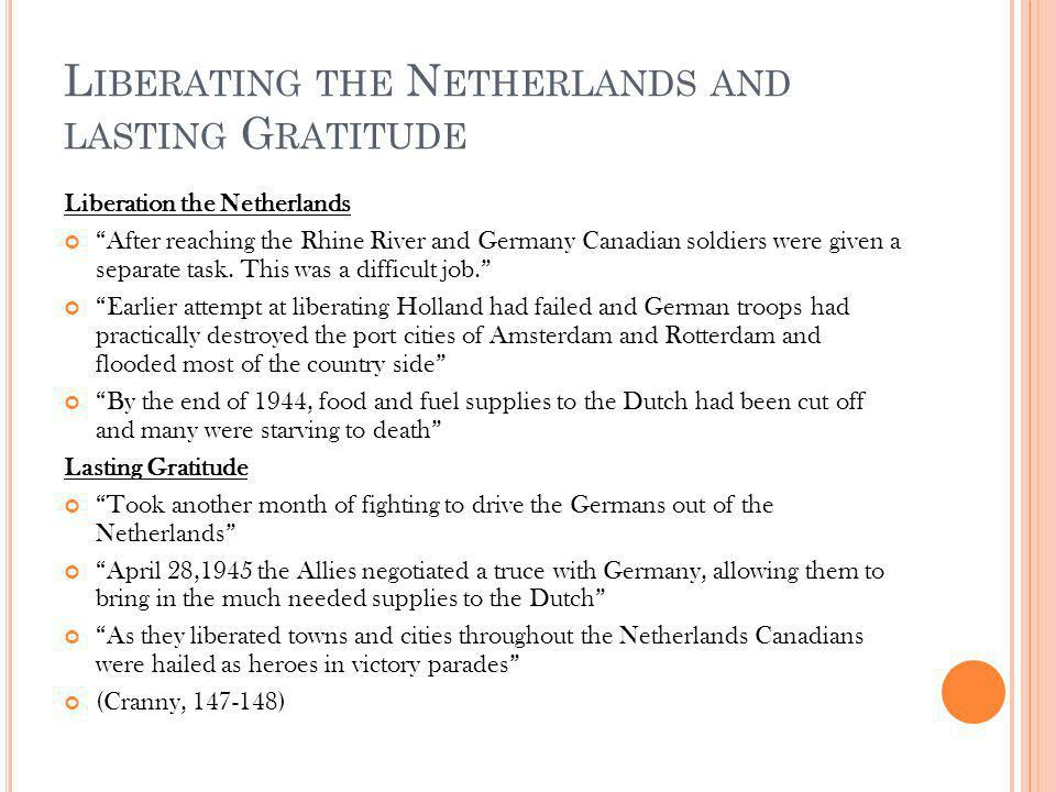 L IBERATING THE N ETHERLANDS AND LASTING G RATITUDE Liberation the Netherlands After reaching the Rhine River and Germany Canadian soldiers were given a separate task.