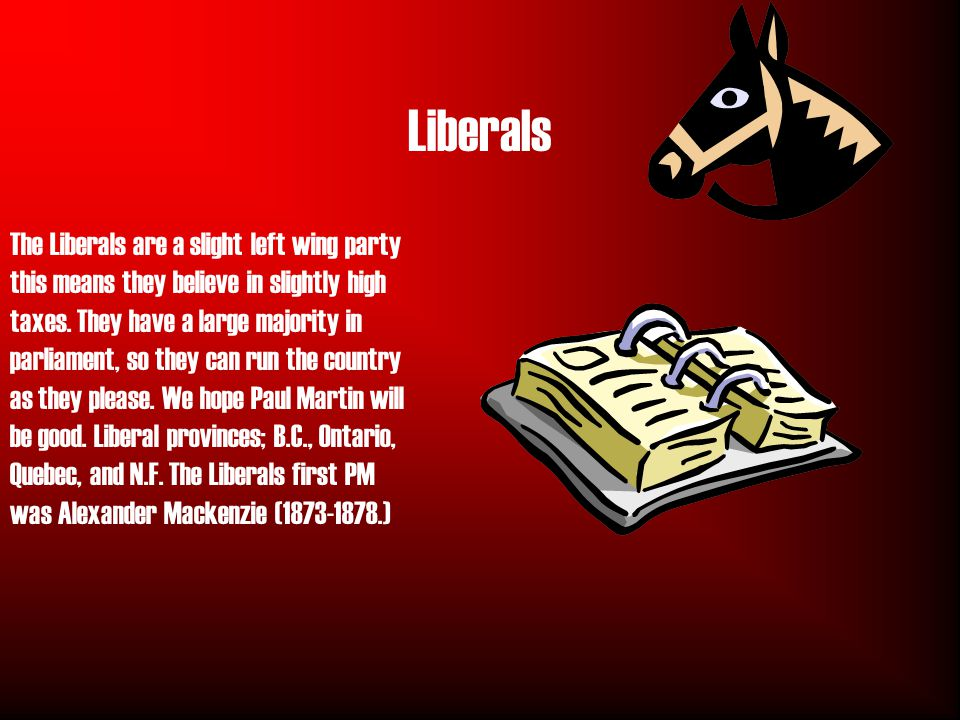 Liberals The Liberals are a slight left wing party this means they believe in slightly high taxes.